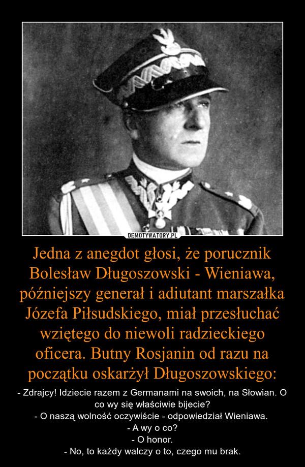 Jedna z anegdot głosi, że porucznik Bolesław Długoszowski - Wieniawa, późniejszy generał i adiutant marszałka Józefa Piłsudskiego, miał przesłuchać wziętego do niewoli radzieckiego oficera. Butny Rosjanin od razu na początku oskarżył Długoszowskiego: – - Zdrajcy! Idziecie razem z Germanami na swoich, na Słowian. O co wy się właściwie bijecie?- O naszą wolność oczywiście - odpowiedział Wieniawa. - A wy o co?- O honor.- No, to każdy walczy o to, czego mu brak.