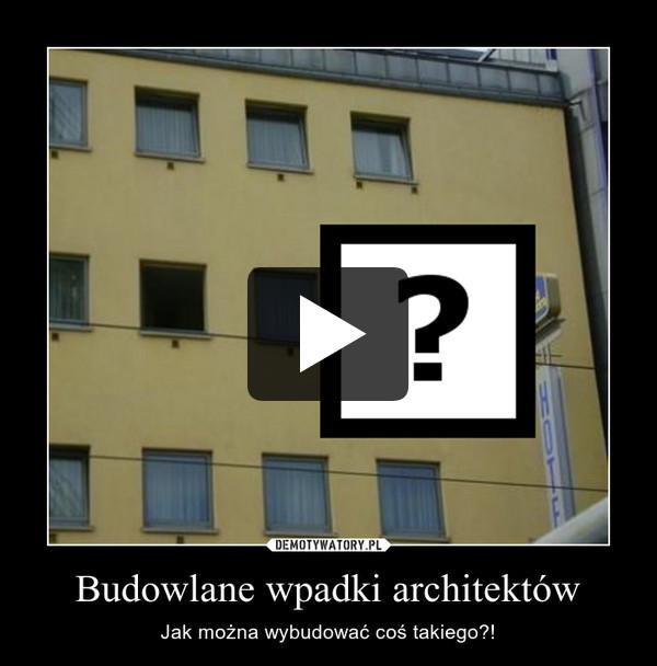 Budowlane wpadki architektów – Jak można wybudować coś takiego?!