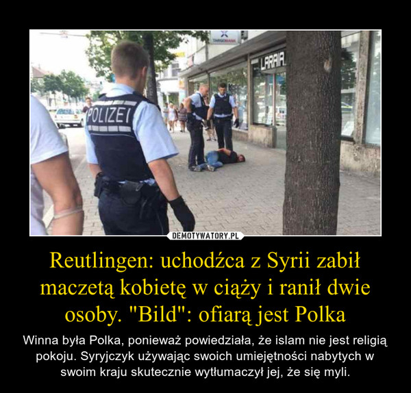 """Reutlingen: uchodźca z Syrii zabił maczetą kobietę w ciąży i ranił dwie osoby. """"Bild"""": ofiarą jest Polka – Winna była Polka, ponieważ powiedziała, że islam nie jest religią pokoju. Syryjczyk używając swoich umiejętności nabytych w swoim kraju skutecznie wytłumaczył jej, że się myli."""