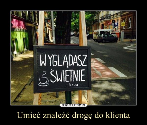 Umieć znaleźć drogę do klienta –  WYGLĄDASZ ŚWIETNIE- kawa