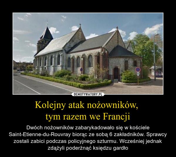 Kolejny atak nożowników, tym razem we Francji – Dwóch nożowników zabarykadowało się w kościele Saint-Etienne-du-Rouvray biorąc ze sobą 6 zakładników. Sprawcy zostali zabici podczas policyjnego szturmu. Wcześniej jednak zdążyli poderżnąć księdzu gardło