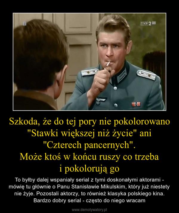 """Szkoda, że do tej pory nie pokolorowano """"Stawki większej niż życie"""" ani ''Czterech pancernych"""".Może ktoś w końcu ruszy co trzebai pokolorują go – To byłby dalej wspaniały serial z tymi doskonałymi aktorami - mówię tu głównie o Panu Stanisławie Mikulskim, który już niestety nie żyje. Pozostali aktorzy, to również klasyka polskiego kina. Bardzo dobry serial - często do niego wracam"""