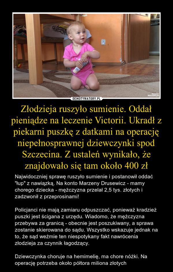 """Złodzieja ruszyło sumienie. Oddał pieniądze na leczenie Victorii. Ukradł z piekarni puszkę z datkami na operację niepełnosprawnej dziewczynki spod Szczecina. Z ustaleń wynikało, że znajdowało się tam około 400 zł – Najwidoczniej sprawę ruszyło sumienie i postanowił oddać """"łup"""" z nawiązką. Na konto Marzeny Drusewicz - mamy chorego dziecka - mężczyzna przelał 2,5 tys. złotych i zadzwonił z przeprosinami!Policjanci nie mają zamiaru odpuszczać, ponieważ kradzież puszki jest ścigana z urzędu. Wiadomo, że mężczyzna przebywa za granicą - obecnie jest poszukiwany, a sprawa zostanie skierowana do sądu. Wszystko wskazuje jednak na to, że sąd weźmie ten niespotykany fakt nawrócenia złodzieja za czynnik łagodzący.Dziewczynka choruje na hemimelię, ma chore nóżki. Na operację potrzeba około półtora miliona złotych"""