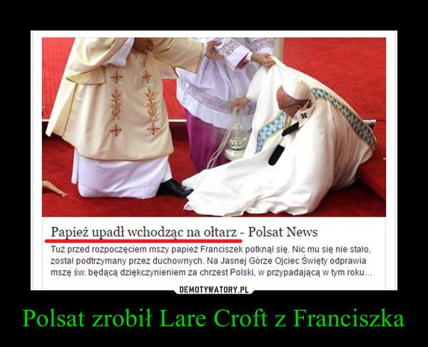 Polsat zrobił Lare Croft z Franciszka –
