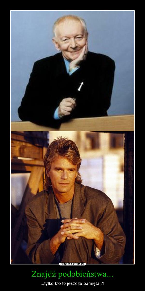 Znajdź podobieństwa... – ...tylko kto to jeszcze pamięta ?!