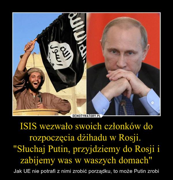 """ISIS wezwało swoich członków do rozpoczęcia dżihadu w Rosji. """"Słuchaj Putin, przyjdziemy do Rosji i zabijemy was w waszych domach"""" – Jak UE nie potrafi z nimi zrobić porządku, to może Putin zrobi"""