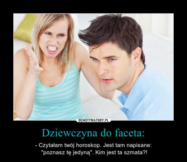 Dziewczyna do faceta: – - Czytałam twój horoskop. Jest tam napisane: ''poznasz tę jedyną''. Kim jest ta szmata?!