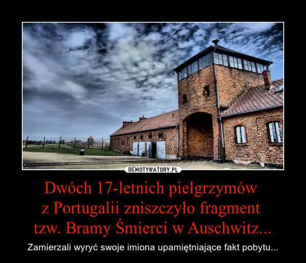 Dwóch 17-letnich pielgrzymów z Portugalii zniszczyło fragment tzw. Bramy Śmierci w Auschwitz... – Zamierzali wyryć swoje imiona upamiętniające fakt pobytu...