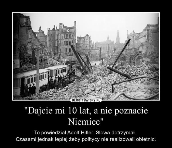 """""""Dajcie mi 10 lat, a nie poznacie Niemiec"""" – To powiedział Adolf Hitler. Słowa dotrzymał. Czasami jednak lepiej żeby politycy nie realizowali obietnic."""
