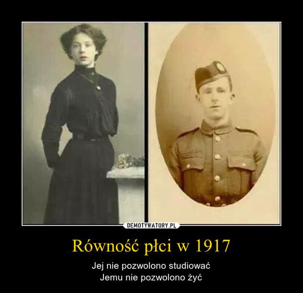 Równość płci w 1917 – Jej nie pozwolono studiowaćJemu nie pozwolono żyć