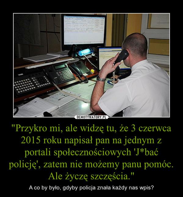 """""""Przykro mi, ale widzę tu, że 3 czerwca 2015 roku napisał pan na jednym z portali społecznościowych 'J*bać policję', zatem nie możemy panu pomóc. Ale życzę szczęścia."""" – A co by było, gdyby policja znała każdy nas wpis?"""