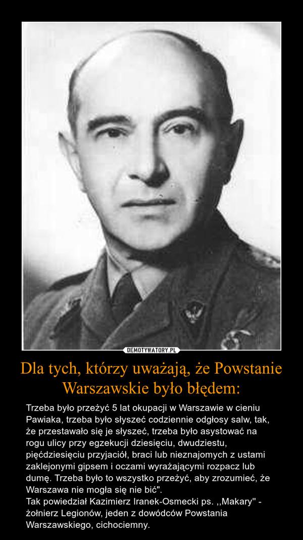 """Dla tych, którzy uważają, że Powstanie Warszawskie było błędem: – Trzeba było przeżyć 5 lat okupacji w Warszawie w cieniu Pawiaka, trzeba było słyszeć codziennie odgłosy salw, tak, że przestawało się je słyszeć, trzeba było asystować na rogu ulicy przy egzekucji dziesięciu, dwudziestu, pięćdziesięciu przyjaciół, braci lub nieznajomych z ustami zaklejonymi gipsem i oczami wyrażającymi rozpacz lub dumę. Trzeba było to wszystko przeżyć, aby zrozumieć, że Warszawa nie mogła się nie bić"""". Tak powiedział Kazimierz Iranek-Osmecki ps. ,,Makary'' - żołnierz Legionów, jeden z dowódców Powstania Warszawskiego, cichociemny."""
