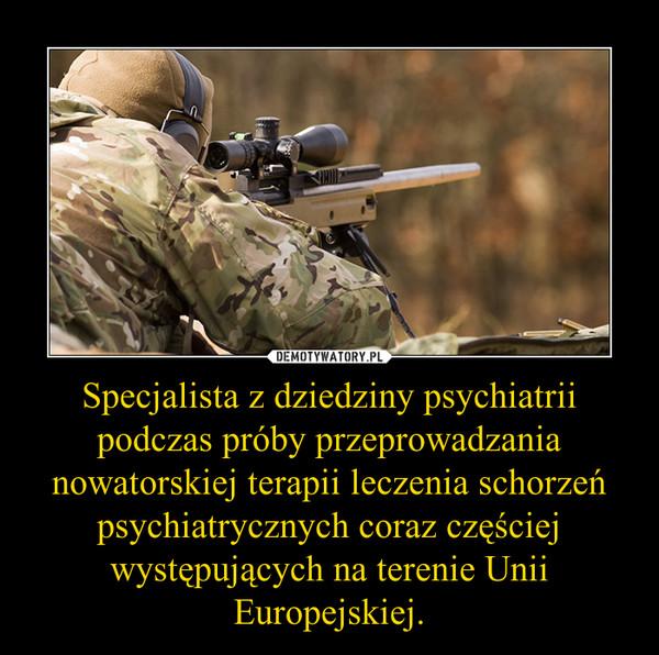 Specjalista z dziedziny psychiatrii podczas próby przeprowadzania nowatorskiej terapii leczenia schorzeń psychiatrycznych coraz częściej występujących na terenie Unii Europejskiej. –