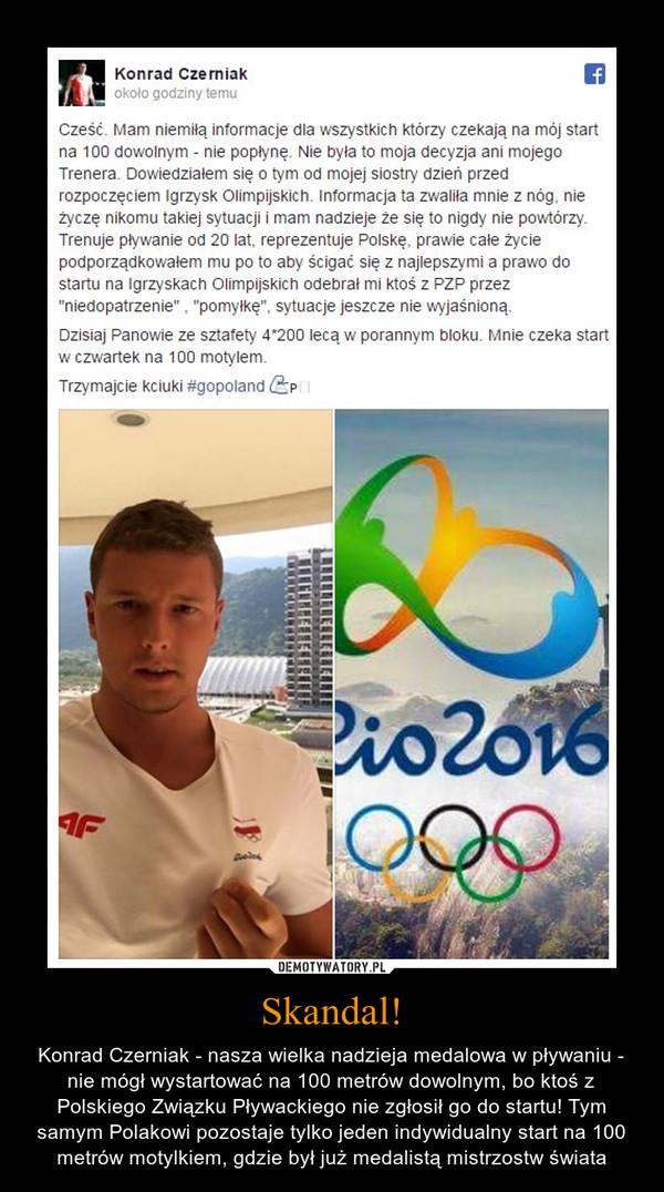 """Skandal! – Konrad Czerniak - nasza wielka nadzieja medalowa w pływaniu - nie mógł wystartować na 100 metrów dowolnym, bo ktoś z Polskiego Związku Pływackiego nie zgłosił go do startu! Tym samym Polakowi pozostaje tylko jeden indywidualny start na 100 metrów motylkiem, gdzie był już medalistą mistrzostw świata Cześć. Mam niemiłą informacje dla wszystkich którzy czekają na mój start na 100 dowolnym - nie popłynę. Nie była to moja decyzja ani mojego Trenera. Dowiedziałem się o tym od mojej siostry dzień przed rozpoczęciem Igrzysk Olimpijskich. Informacja ta zwaliła mnie z nóg, nie życzę nikomu takiej sytuacji i mam nadzieje że się to nigdy nie powtórzy. Trenuje pływanie od 20 lat, reprezentuje Polskę, prawie całe życie podporządkowałem mu po to aby ścigać się z najlepszymi a prawo do startu na Igrzyskach Olimpijskich odebrał mi ktoś z PZP przez """"niedopatrzenie"""" , """"pomyłkę"""", sytuacje jeszcze nie wyjaśnioną.Dzisiaj Panowie ze sztafety 4*200 lecą w porannym bloku. Mnie czeka start w czwartek na 100 motylem.Trzymajcie kciuki #gopoland"""