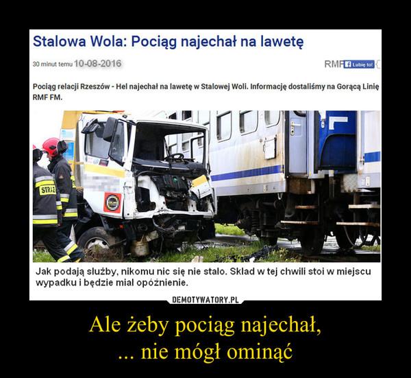 Ale żeby pociąg najechał,... nie mógł ominąć –