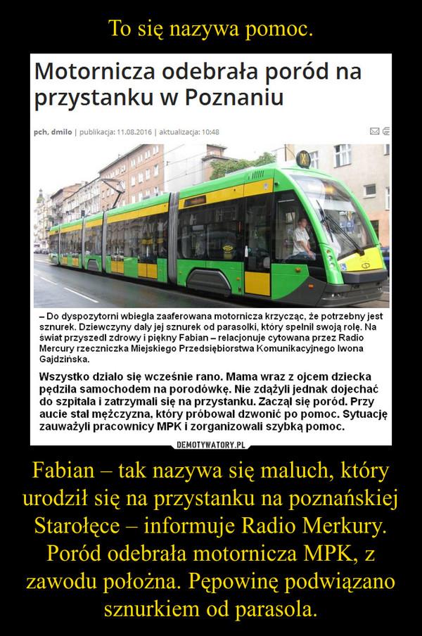 Fabian – tak nazywa się maluch, który urodził się na przystanku na poznańskiej Starołęce – informuje Radio Merkury. Poród odebrała motornicza MPK, z zawodu położna. Pępowinę podwiązano sznurkiem od parasola. –