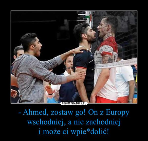 - Ahmed, zostaw go! On z Europy wschodniej, a nie zachodnieji może ci wpie*dolić! –