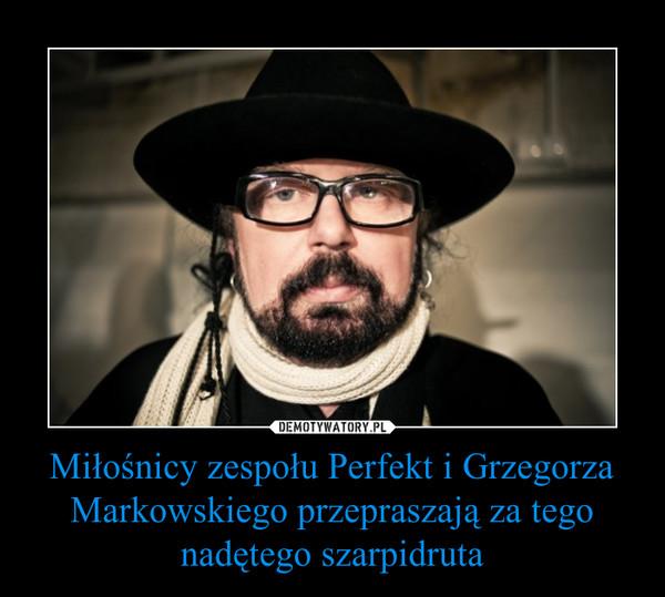 Miłośnicy zespołu Perfekt i Grzegorza Markowskiego przepraszają za tego nadętego szarpidruta –