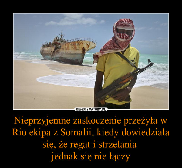 Nieprzyjemne zaskoczenie przeżyła w Rio ekipa z Somalii, kiedy dowiedziała się, że regat i strzelania jednak się nie łączy –