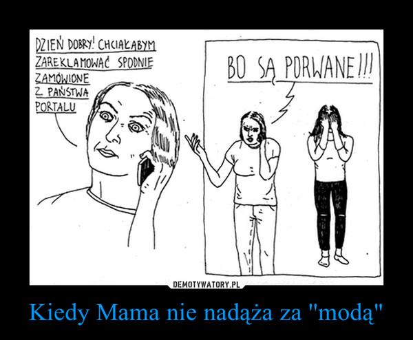 "Kiedy Mama nie nadąża za ''modą"" –"