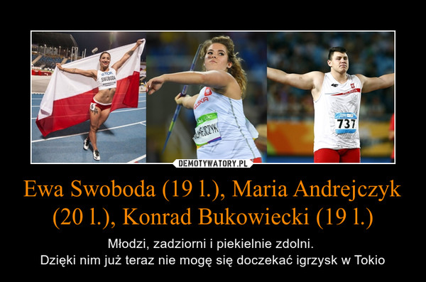 Ewa Swoboda (19 l.), Maria Andrejczyk (20 l.), Konrad Bukowiecki (19 l.) – Młodzi, zadziorni i piekielnie zdolni. Dzięki nim już teraz nie mogę się doczekać igrzysk w Tokio