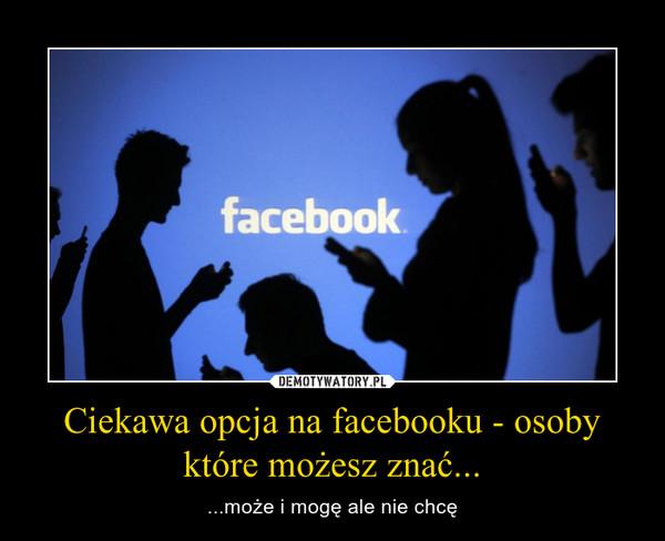 Ciekawa opcja na facebooku - osoby które możesz znać... – ...może i mogę ale nie chcę