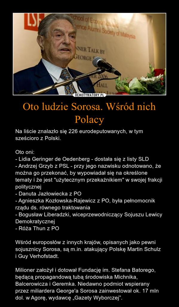 """Oto ludzie Sorosa. Wśród nich Polacy – Na liście znalazło się 226 eurodeputowanych, w tym sześcioro z Polski.Oto oni:- Lidia Geringer de Oedenberg - dostała się z listy SLD- Andrzej Grzyb z PSL - przy jego nazwisku odnotowano, że można go przekonać, by wypowiadał się na określone tematy i że jest """"użytecznym przekaźnikiem"""" w swojej frakcji politycznej- Danuta Jazłowiecka z PO- Agnieszka Kozłowska-Rajewicz z PO, była pełnomocnik rządu ds. równego traktowania- Bogusław Liberadzki, wiceprzewodniczący Sojuszu Lewicy Demokratycznej- Róża Thun z POWśród europosłów z innych krajów, opisanych jako pewni sojusznicy Sorosa, są m.in. atakujący Polskę Martin Schulz i Guy Verhofstadt.Milioner założył i dotował Fundację im. Stefana Batorego, będącą propagandową tubą środowiska Michnika, Balcerowicza i Geremka. Niedawno podmiot wspierany przez miliardera George'a Sorosa zainwestował ok. 17 mln dol. w Agorę, wydawcę """"Gazety Wyborczej""""."""