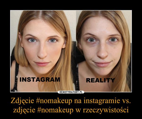 Zdjęcie #nomakeup na instagramie vs. zdjęcie #nomakeup w rzeczywistości –