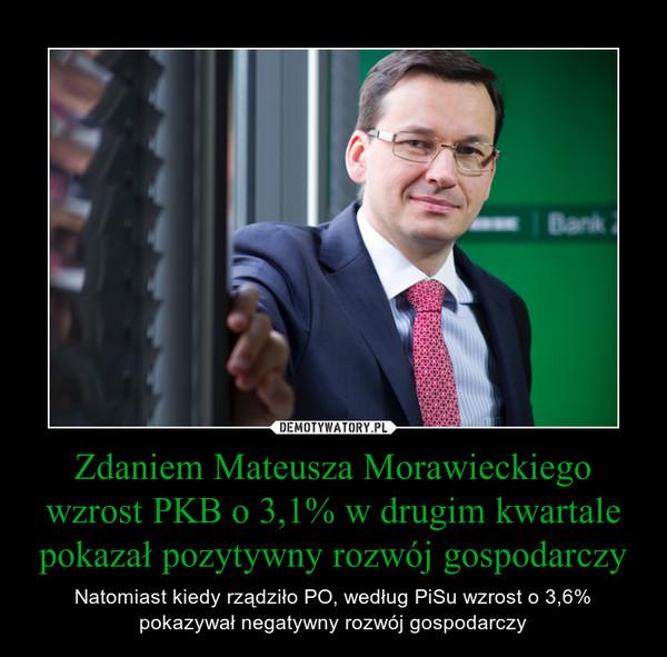 Zdaniem Mateusza Morawieckiego wzrost PKB o 3,1% w drugim kwartale pokazał pozytywny rozwój gospodarczy – Natomiast kiedy rządziło PO, według PiSu wzrost o 3,6% pokazywał negatywny rozwój gospodarczy
