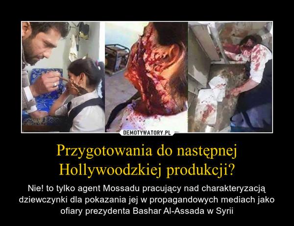 Przygotowania do następnej Hollywoodzkiej produkcji? – Nie! to tylko agent Mossadu pracujący nad charakteryzacją dziewczynki dla pokazania jej w propagandowych mediach jako ofiary prezydenta Bashar Al-Assada w Syrii