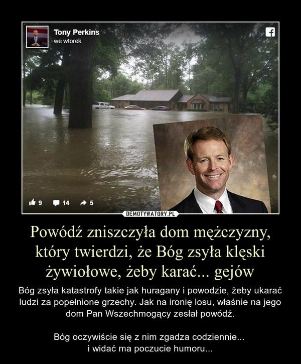 Powódź zniszczyła dom mężczyzny, który twierdzi, że Bóg zsyła klęski żywiołowe, żeby karać... gejów – Bóg zsyła katastrofy takie jak huragany i powodzie, żeby ukarać ludzi za popełnione grzechy. Jak na ironię losu, właśnie na jego dom Pan Wszechmogący zesłał powódź.Bóg oczywiście się z nim zgadza codziennie... i widać ma poczucie humoru...