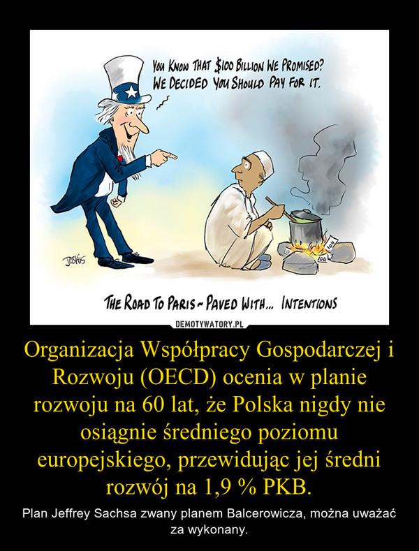 Organizacja Współpracy Gospodarczej i Rozwoju (OECD) ocenia w planie rozwoju na 60 lat, że Polska nigdy nie osiągnie średniego poziomu europejskiego, przewidując jej średni rozwój na 1,9 % PKB. – Plan Jeffrey Sachsa zwany planem Balcerowicza, można uważać za wykonany.
