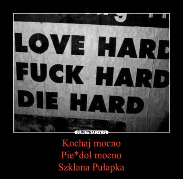 Kochaj mocnoPie*dol mocnoSzklana Pułapka –