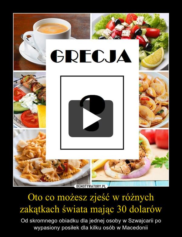 Oto co możesz zjeść w różnych zakątkach świata mając 30 dolarów – Od skromnego obiadku dla jednej osoby w Szwajcarii po wypasiony posiłek dla kilku osób w Macedonii