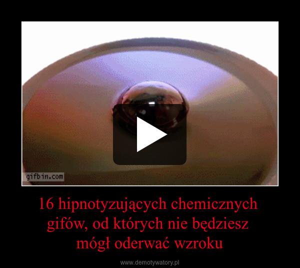 16 hipnotyzujących chemicznych gifów, od których nie będziesz mógł oderwać wzroku –