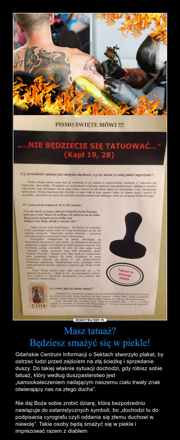 """Masz tatuaż?Będziesz smażyć się w piekle! – Gdańskie Centrum Informacji o Sektach stworzyło plakat, by ostrzec ludzi przed zejściem na złą ścieżkę i sprzedanie duszy. Do takiej właśnie sytuacji dochodzi, gdy robisz sobie tatuaż, który według duszpasterstwo jest """"samookaleczeniem nadającym naszemu ciału trwały znak otwierający nas na złego ducha"""". Nie daj Boże sobie zrobić dziarę, która bezpośrednio nawiązuje do satanistycznych symboli, bo """"dochodzi tu do podpisania cyrografu czyli oddania się złemu duchowi w niewolę"""". Takie osoby będą smażyć się w piekle i imprezować razem z diabłem"""