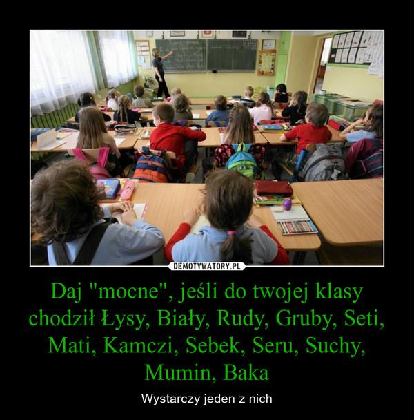 """Daj """"mocne"""", jeśli do twojej klasy chodził Łysy, Biały, Rudy, Gruby, Seti, Mati, Kamczi, Sebek, Seru, Suchy, Mumin, Baka – Wystarczy jeden z nich"""