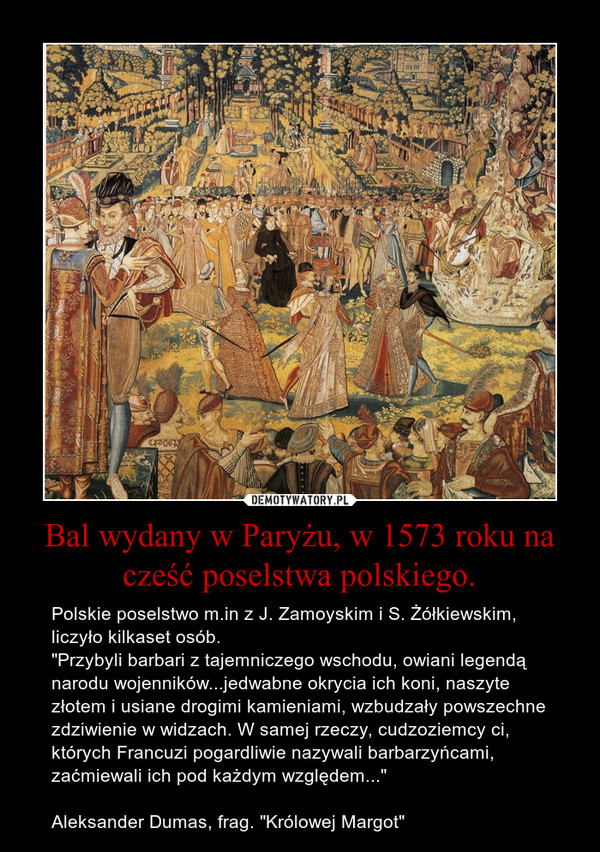 """Bal wydany w Paryżu, w 1573 roku na cześć poselstwa polskiego. – Polskie poselstwo m.in z J. Zamoyskim i S. Żółkiewskim, liczyło kilkaset osób.""""Przybyli barbari z tajemniczego wschodu, owiani legendą narodu wojenników...jedwabne okrycia ich koni, naszyte złotem i usiane drogimi kamieniami, wzbudzały powszechne zdziwienie w widzach. W samej rzeczy, cudzoziemcy ci, których Francuzi pogardliwie nazywali barbarzyńcami, zaćmiewali ich pod każdym względem...""""Aleksander Dumas, frag. """"Królowej Margot"""""""