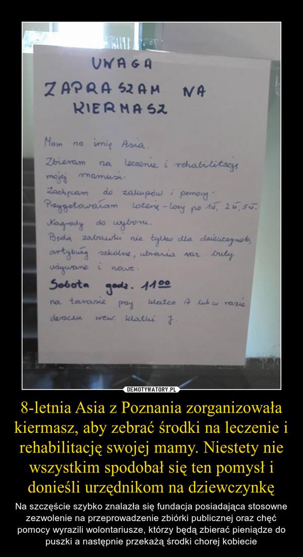 8-letnia Asia z Poznania zorganizowała kiermasz, aby zebrać środki na leczenie i rehabilitację swojej mamy. Niestety nie wszystkim spodobał się ten pomysł i donieśli urzędnikom na dziewczynkę – Na szczęście szybko znalazła się fundacja posiadająca stosowne zezwolenie na przeprowadzenie zbiórki publicznej oraz chęć pomocy wyrazili wolontariusze, którzy będą zbierać pieniądze do puszki a następnie przekażą środki chorej kobiecie UWAGA ZAPRASZAM NA KIERMASZMam na imię Asia.Zbieram na leczenie i rehabilitację mojej mamusi.Zachęcam do zakupów i pomocy. Przygotowałam loterię – losy po 1 zł, 2 zł, 5 zł. Nagrody do wyboru. Będą zabawki nie tylko dla dziewczynek, artykuły szkolne, ubrania oraz buty używane i nowe. Sobota godz. 11.00 na tarasie przy klatce A lub w razie deszczu wewnątrz klatki J