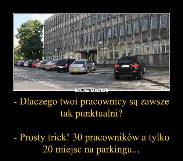 - Dlaczego twoi pracownicy są zawsze tak punktualni?- Prosty trick! 30 pracowników a tylko 20 miejsc na parkingu... –