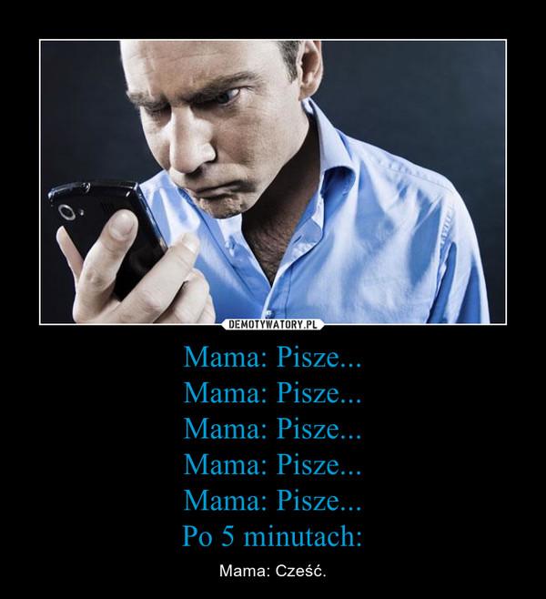 Mama: Pisze...Mama: Pisze...Mama: Pisze...Mama: Pisze...Mama: Pisze...Po 5 minutach: – Mama: Cześć.