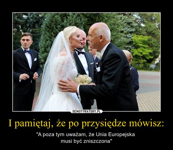"""I pamiętaj, że po przysiędze mówisz: – """"A poza tym uważam, że Unia Europejska musi być zniszczona"""""""