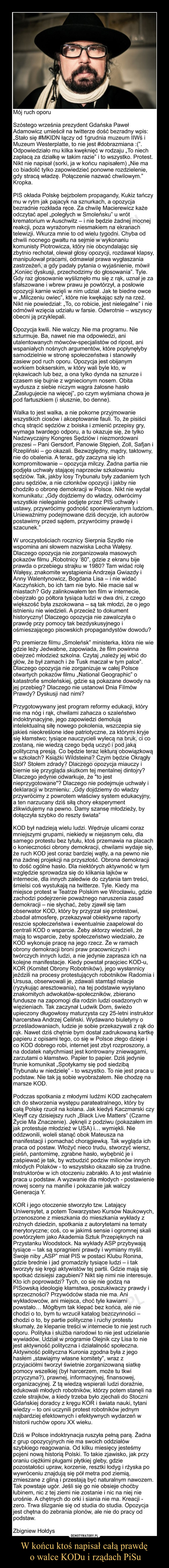 """W końcu ktoś napisał całą prawdę o walce KODu i rządach PiSu –  Mój ruch oporuSzóstego września prezydent Gdańska Paweł Adamowicz umieścił na twitterze dość bezradny wpis: """"Stało się #MKIDN łączy od 1grudnia muzeum IIWś i Muzeum Westerplatte, to nie jest #dobrazmiana :("""". Odpowiedziało mu kilka kwęknięć w rodzaju """"To niech zapłacą za działkę w takim razie"""" i to wszystko. Protest. Nikt nie napisał (sorki, ja w końcu napisałem) """"Nie ma co biadolić tylko zapowiedzieć ponowne rozdzielenie, gdy stracą władzę. Połączenie nazwać chwilowym."""" Kropka.PIS okłada Polskę bejzbolem propagandy, Kukiz tańczy mu w rytm jak pajacyk na sznurkach, a opozycja bezradnie rozkłada ręce. Za chwilę Macierewicz każe odczytać apel """"poległych w Smoleńsku"""" u wrót krematorium w Auschwitz – i nie będzie żadnej mocnej reakcji, poza wyrażonym niesmakiem na ekranach telewizji. Wkurza mnie to od wielu tygodni. Chyba od chwili nocnego gwałtu na sejmie w wykonaniu komunisty Piotrowicza, który nie obcyndalając się zbytnio rechotał, olewał głosy opozycji, rozdawał klapsy, manipulował pracami, odmawiał prawa wygłaszania zastrzeżeń, a gdy padały pytania o wyjaśnienie, mówił """"Koniec dyskusji, przechodzimy do głosowania"""". Tyle. Gdy raz głosowanie wyśliznęło mu się z rąk, uznał je za sfałszowane i wbrew prawu je powtórzył, a posłowie opozycji karnie wzięli w nim udział. Jak te biedne owce w """"Milczeniu owiec"""", które nie kwękając szły na rzeź. Nikt nie powiedział: """"To, co robicie, jest nielegalne"""" i nie odmówił wzięcia udziału w farsie. Odwrotnie – wszyscy obecni ją przyklepali.Opozycja kwili. Nie walczy. Nie ma programu. Nie szturmuje. Ba, nawet nie ma odpowiedzi, ani utalentowanych mówców-specjalistów od ripost, ani wspaniałych nośnych argumentów, które popłynęłyby samodzielnie w stronę społeczeństwa i stanowiły zasiew pod ruch oporu. Opozycja jest obijanym workiem bokserskim, w który wali byle kto, w rękawicach lub bez, a ona tylko dynda na sznurze i czasem się bujnie z wgniecionym nosem. Obita wydusza z sieb"""
