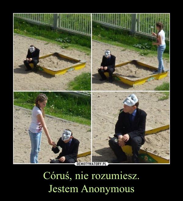 Córuś, nie rozumiesz.Jestem Anonymous –