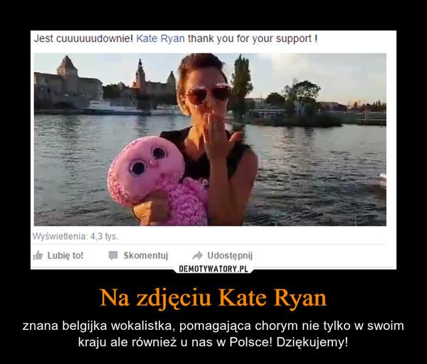 Na zdjęciu Kate Ryan – znana belgijka wokalistka, pomagająca chorym nie tylko w swoim kraju ale również u nas w Polsce! Dziękujemy!