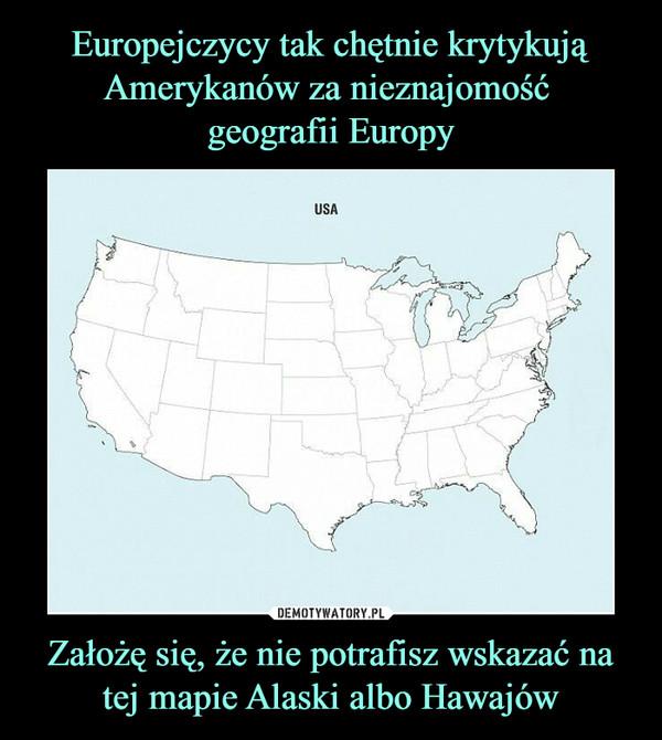 Założę się, że nie potrafisz wskazać na tej mapie Alaski albo Hawajów –