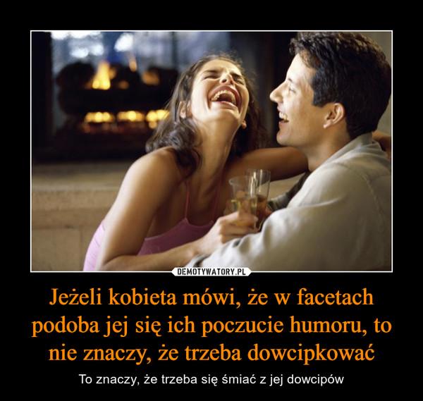 Jeżeli kobieta mówi, że w facetach podoba jej się ich poczucie humoru, to nie znaczy, że trzeba dowcipkować – To znaczy, że trzeba się śmiać z jej dowcipów