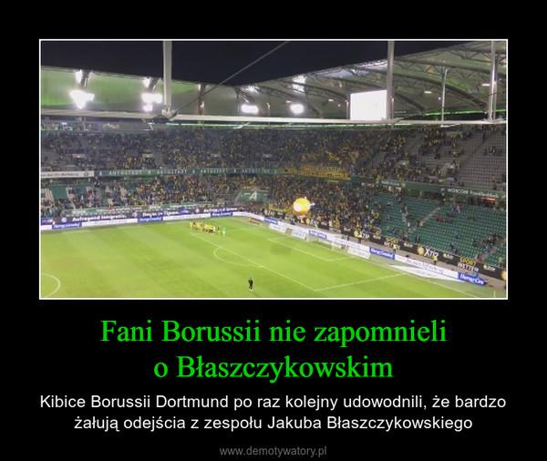 Fani Borussii nie zapomnielio Błaszczykowskim – Kibice Borussii Dortmund po raz kolejny udowodnili, że bardzo żałują odejścia z zespołu Jakuba Błaszczykowskiego