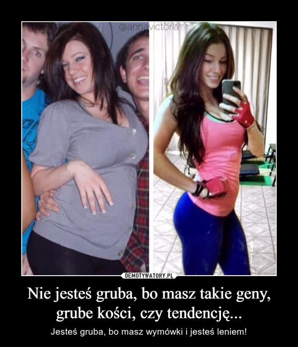 Nie jesteś gruba, bo masz takie geny, grube kości, czy tendencję... – Jesteś gruba, bo masz wymówki i jesteś leniem!