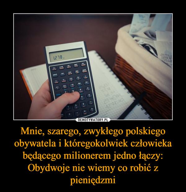 Mnie, szarego, zwykłego polskiego obywatela i któregokolwiek człowieka będącego milionerem jedno łączy:Obydwoje nie wiemy co robić z pieniędzmi –